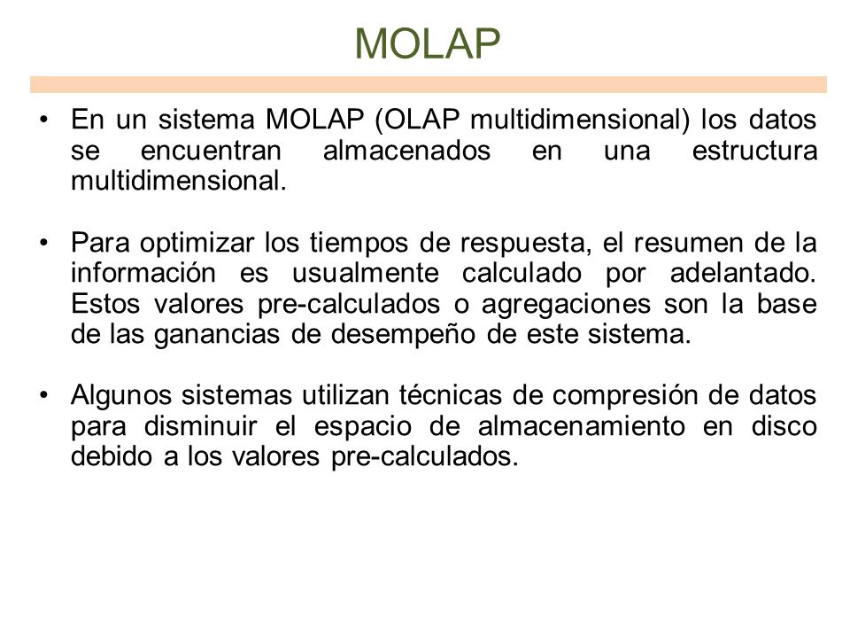MOLAP En un sistema MOLAP (OLAP multidimensional) los datos se encuentran almacenados en una estructura multidimensional. Para optimizar los tiempos d