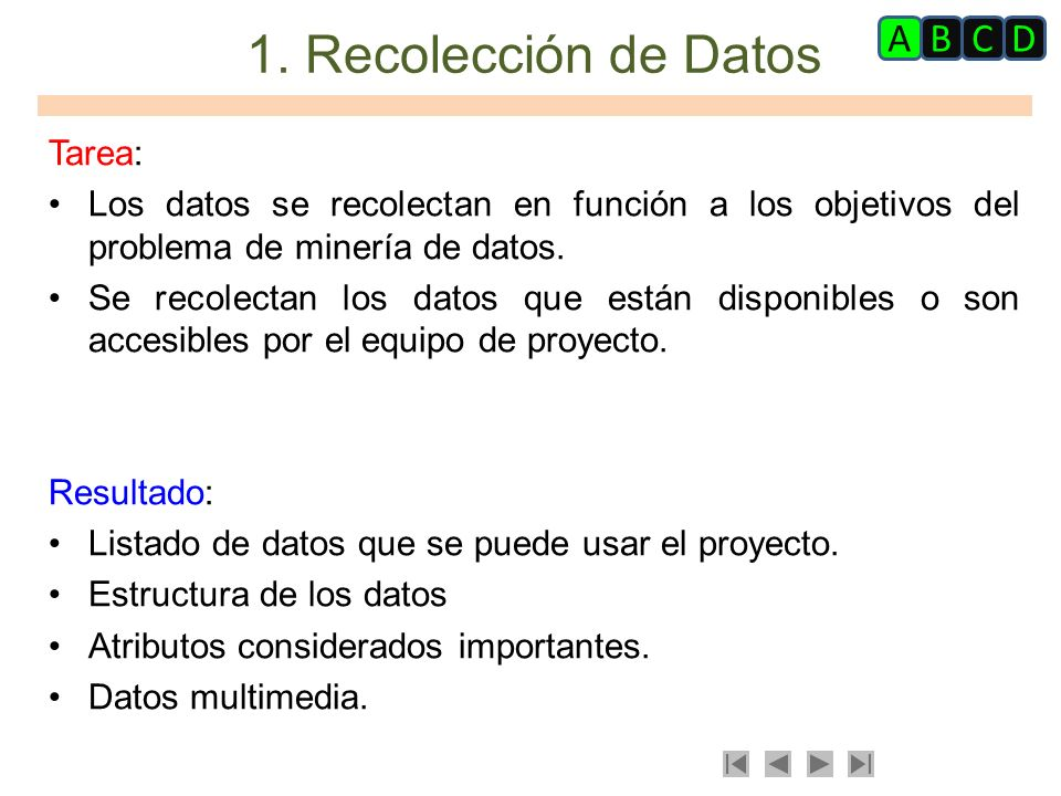 1. Recolección de Datos Tarea: Los datos se recolectan en función a los objetivos del problema de minería de datos. Se recolectan los datos que están