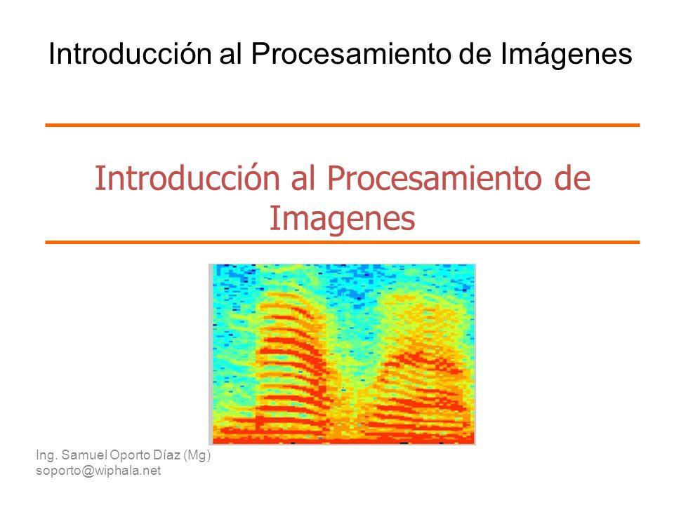 Introducción al Procesamiento de Imagenes Ing. Samuel Oporto Díaz (Mg) soporto@wiphala.net Introducción al Procesamiento de Imágenes