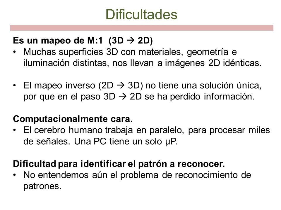 Dificultades Es un mapeo de M:1 (3D 2D) Muchas superficies 3D con materiales, geometría e iluminación distintas, nos llevan a imágenes 2D idénticas. E