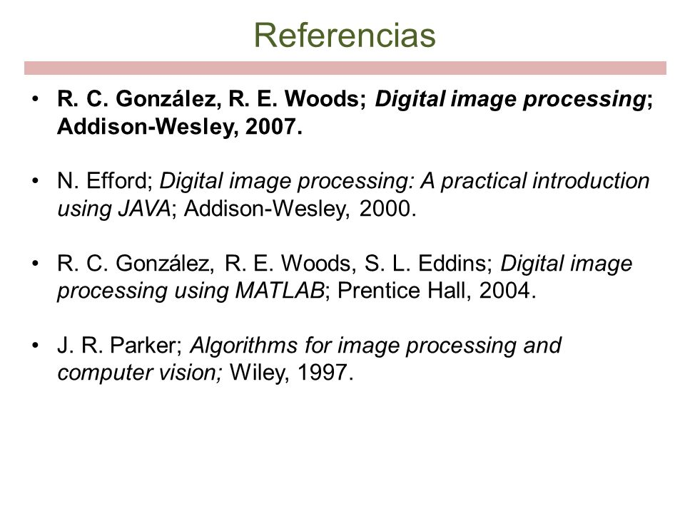 Referencias R. C. González, R. E. Woods; Digital image processing; Addison-Wesley, 2007. N. Efford; Digital image processing: A practical introduction