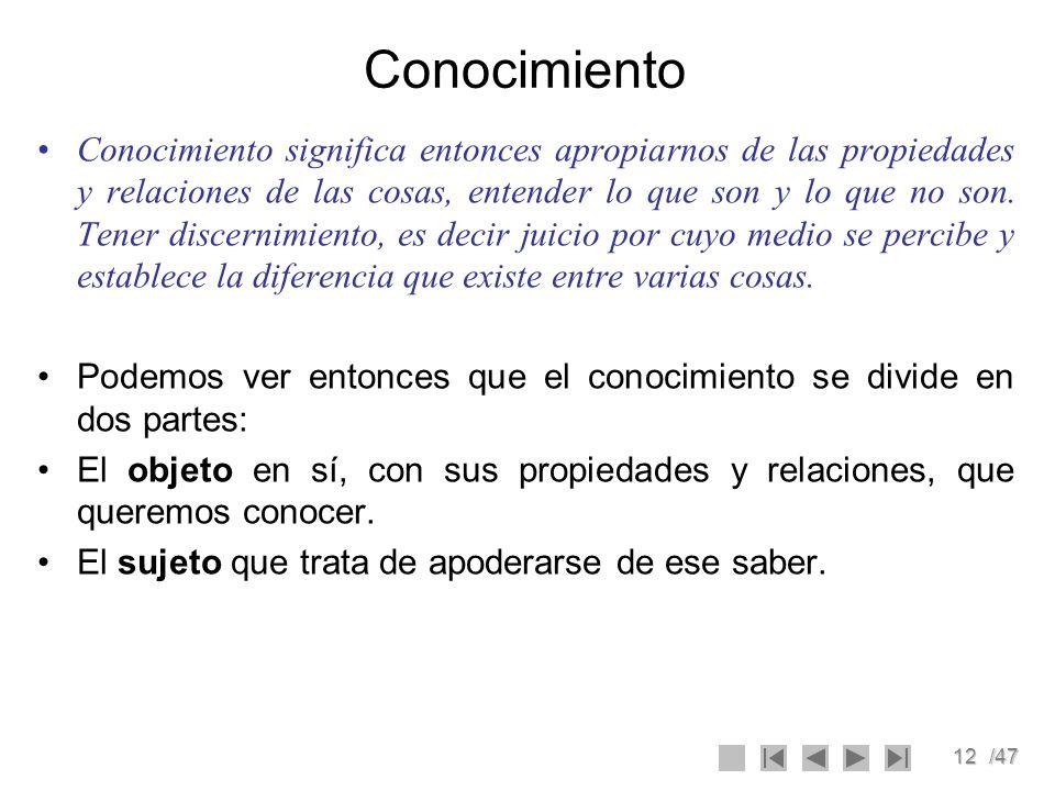 12/47 Conocimiento Conocimiento significa entonces apropiarnos de las propiedades y relaciones de las cosas, entender lo que son y lo que no son. Tene