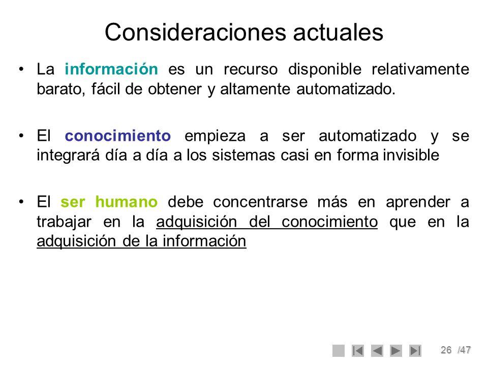 26/47 Consideraciones actuales La información es un recurso disponible relativamente barato, fácil de obtener y altamente automatizado. El conocimient