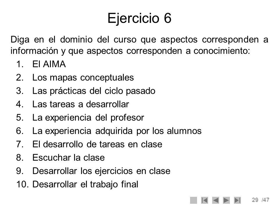 29/47 Ejercicio 6 Diga en el dominio del curso que aspectos corresponden a información y que aspectos corresponden a conocimiento: 1.El AIMA 2.Los map