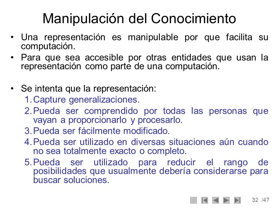 32/47 Manipulación del Conocimiento Una representación es manipulable por que facilita su computación. Para que sea accesible por otras entidades que