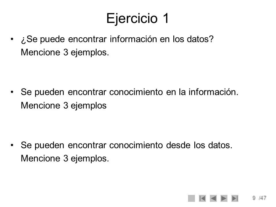 9/47 Ejercicio 1 ¿Se puede encontrar información en los datos? Mencione 3 ejemplos. Se pueden encontrar conocimiento en la información. Mencione 3 eje