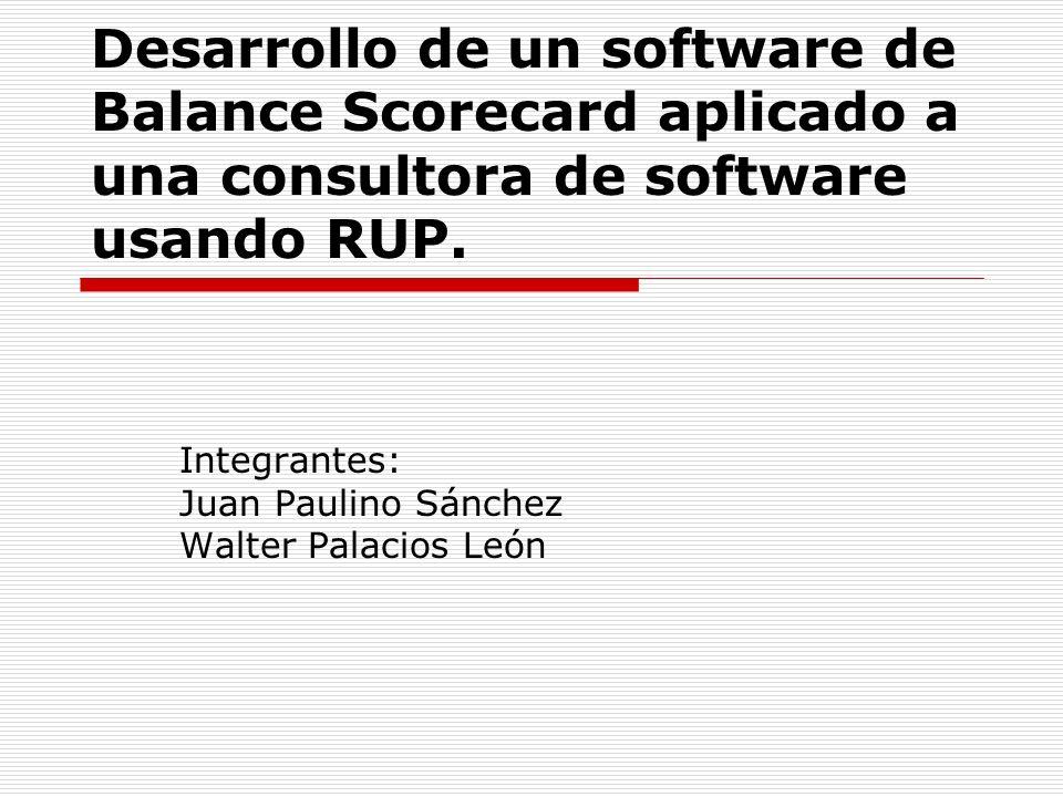 Desarrollo de un software de Balance Scorecard aplicado a una consultora de software usando RUP. Integrantes: Juan Paulino Sánchez Walter Palacios Leó