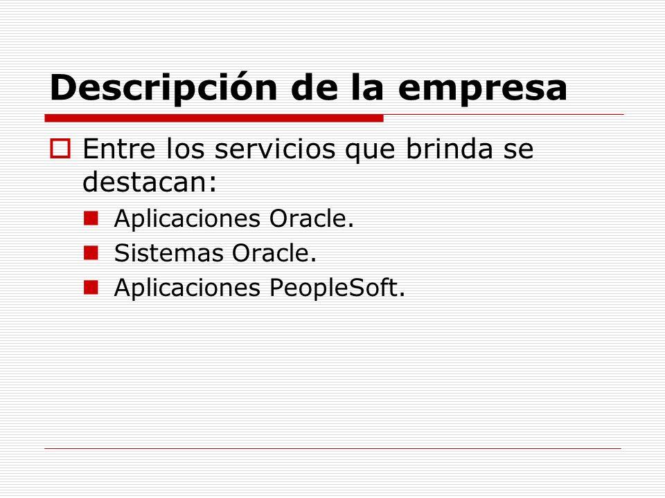 Descripción de la empresa Entre los servicios que brinda se destacan: Aplicaciones Oracle. Sistemas Oracle. Aplicaciones PeopleSoft.