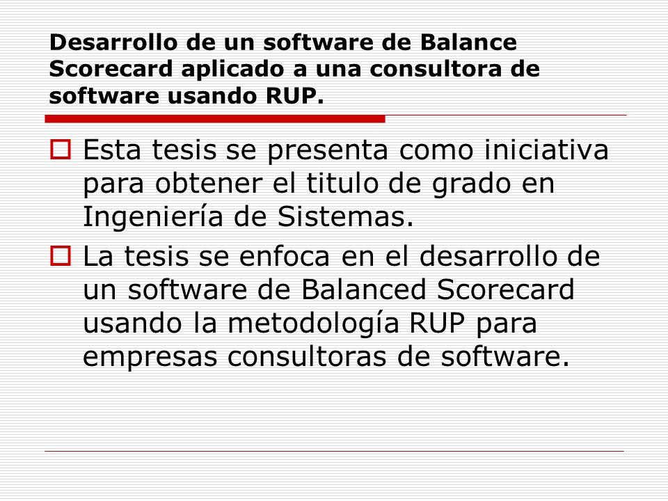 Desarrollo de un software de Balance Scorecard aplicado a una consultora de software usando RUP. Esta tesis se presenta como iniciativa para obtener e