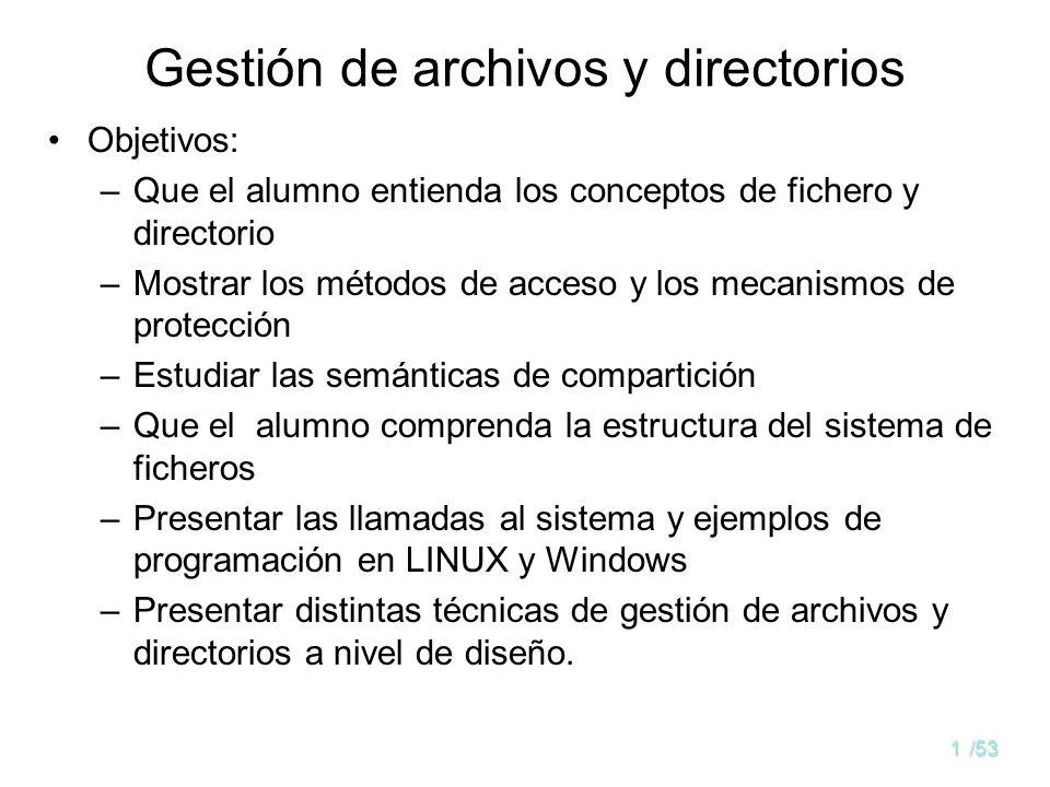 31/53 Estructura de los directorios Tanto la estructura del directorio como los archivos residen en discos Los directorios se suelen implementar como archivos Copias de respaldo en cintas, por seguridad Información en un directorio: nombre, tipo, dirección, longitud máxima y actual, tiempos de acceso y modificación, dueño, etc.