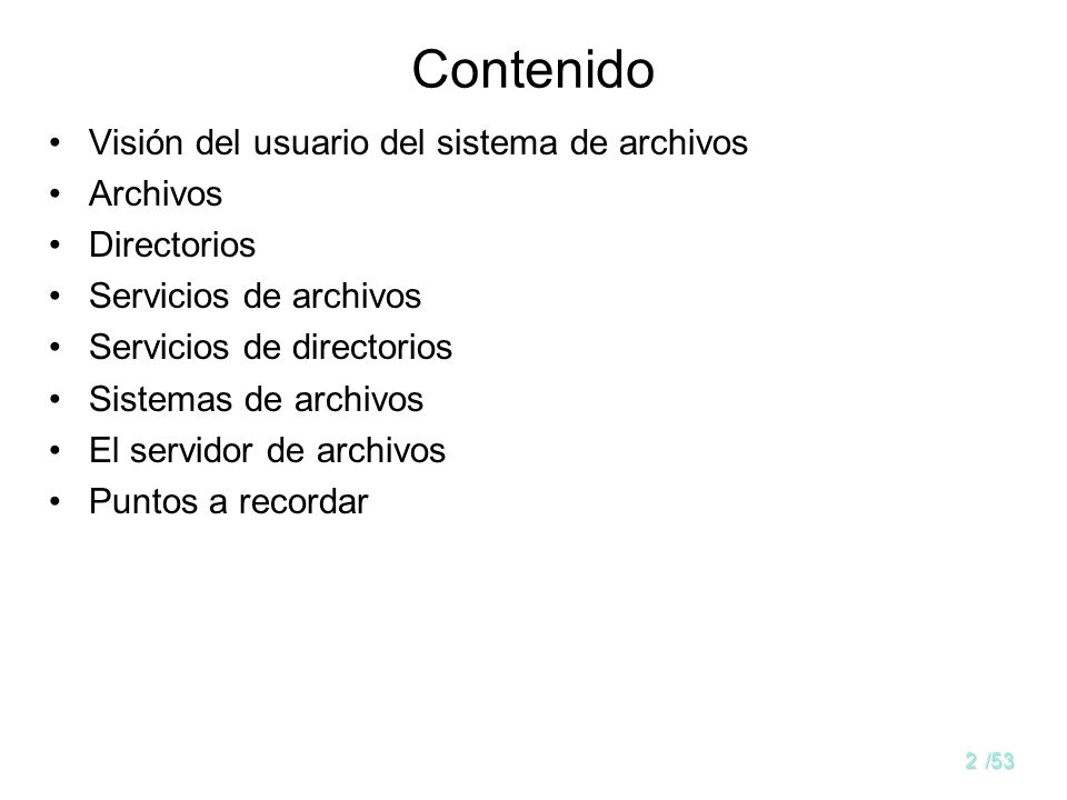 1/53 Gestión de archivos y directorios Objetivos: –Que el alumno entienda los conceptos de fichero y directorio –Mostrar los métodos de acceso y los mecanismos de protección –Estudiar las semánticas de compartición –Que el alumno comprenda la estructura del sistema de ficheros –Presentar las llamadas al sistema y ejemplos de programación en LINUX y Windows –Presentar distintas técnicas de gestión de archivos y directorios a nivel de diseño.