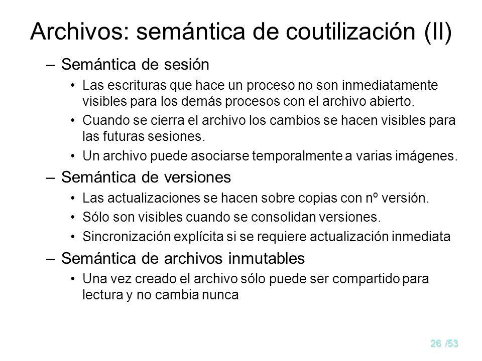 25/53 Archivos: semántica de coutilización Cualquier forma de acceso tiene problemas cuando varios usuarios trabajan con el archivo simultáneamente. S