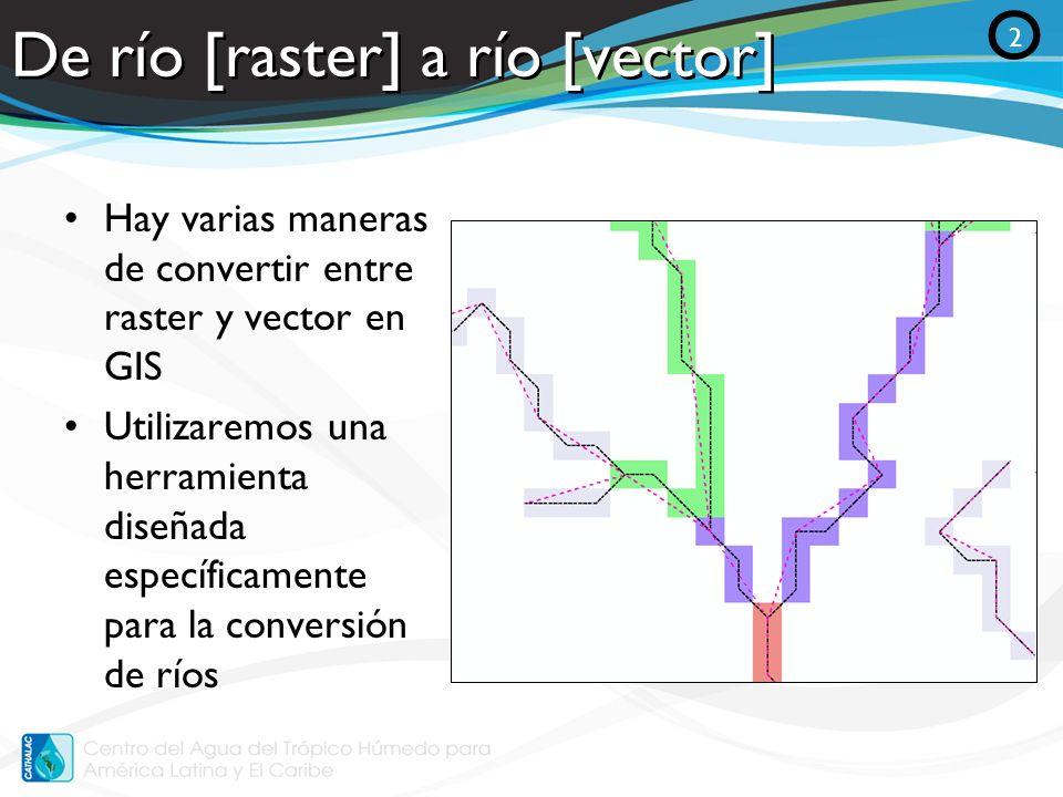 De río [raster] a río [vector] Hay varias maneras de convertir entre raster y vector en GIS Utilizaremos una herramienta diseñada específicamente para
