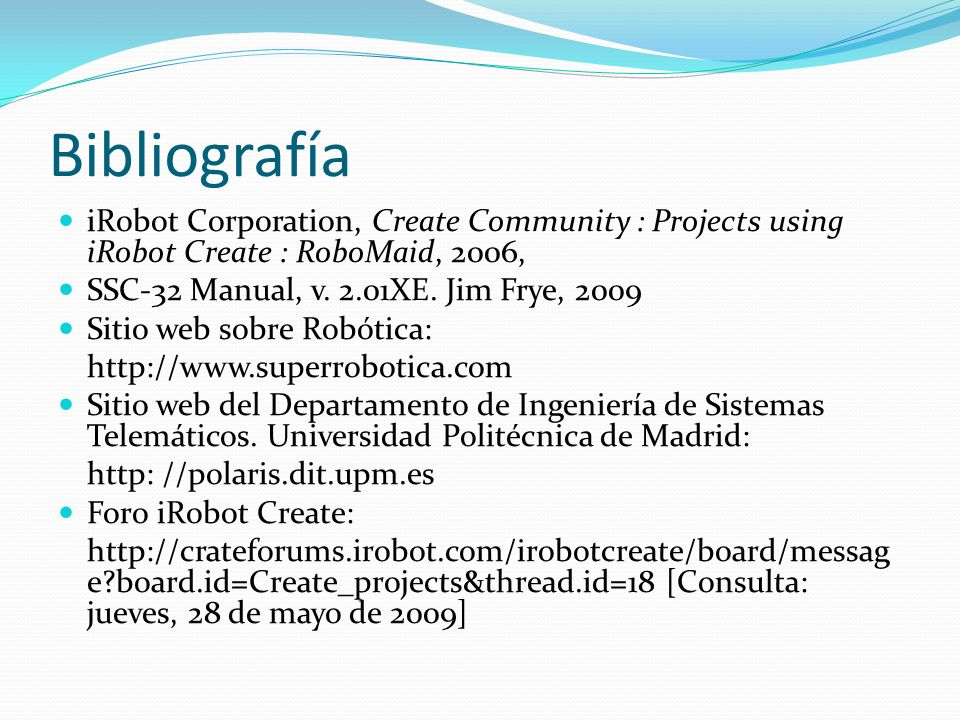 Bibliografía iRobot Corporation, Create Community : Projects using iRobot Create : RoboMaid, 2006, SSC-32 Manual, v. 2.01XE. Jim Frye, 2009 Sitio web