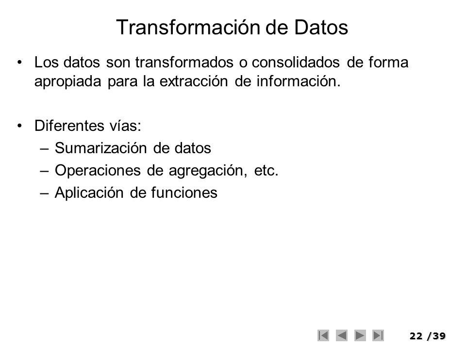 22/39 Transformación de Datos Los datos son transformados o consolidados de forma apropiada para la extracción de información. Diferentes vías: –Sumar