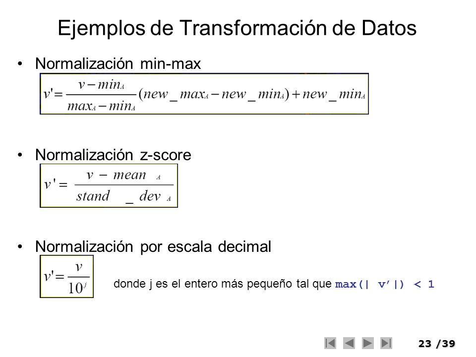 23/39 Ejemplos de Transformación de Datos Normalización min-max Normalización z-score Normalización por escala decimal donde j es el entero más pequeñ