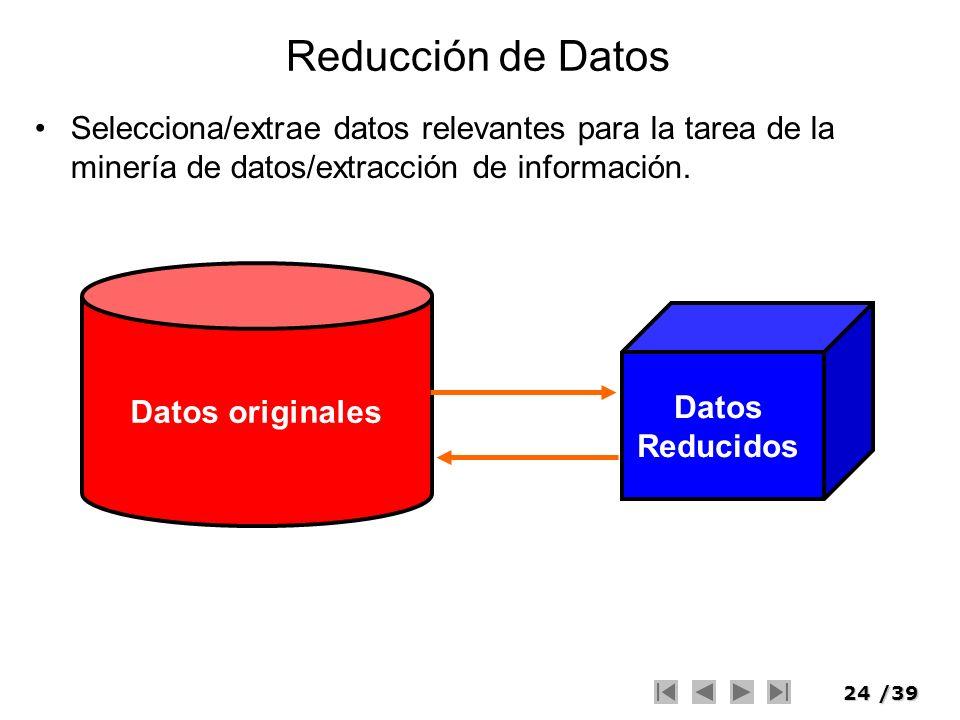 24/39 Reducción de Datos Selecciona/extrae datos relevantes para la tarea de la minería de datos/extracción de información. Datos originales Datos Red