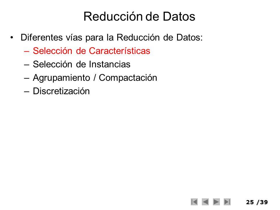 25/39 Reducción de Datos Diferentes vías para la Reducción de Datos: –Selección de Características –Selección de Instancias –Agrupamiento / Compactaci