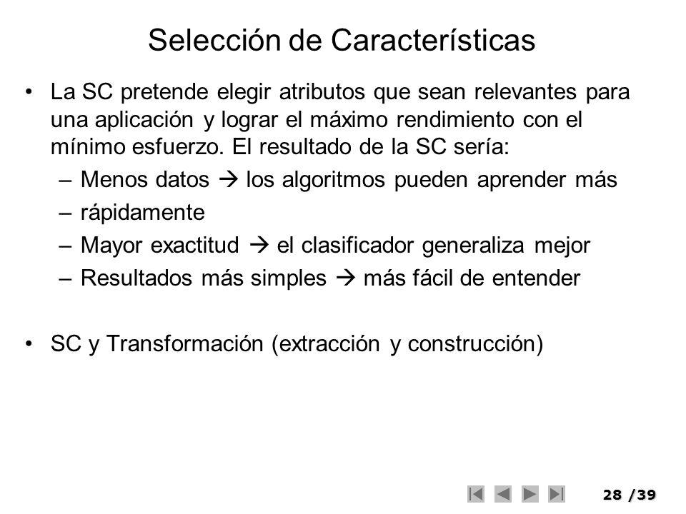 28/39 Selección de Características La SC pretende elegir atributos que sean relevantes para una aplicación y lograr el máximo rendimiento con el mínim