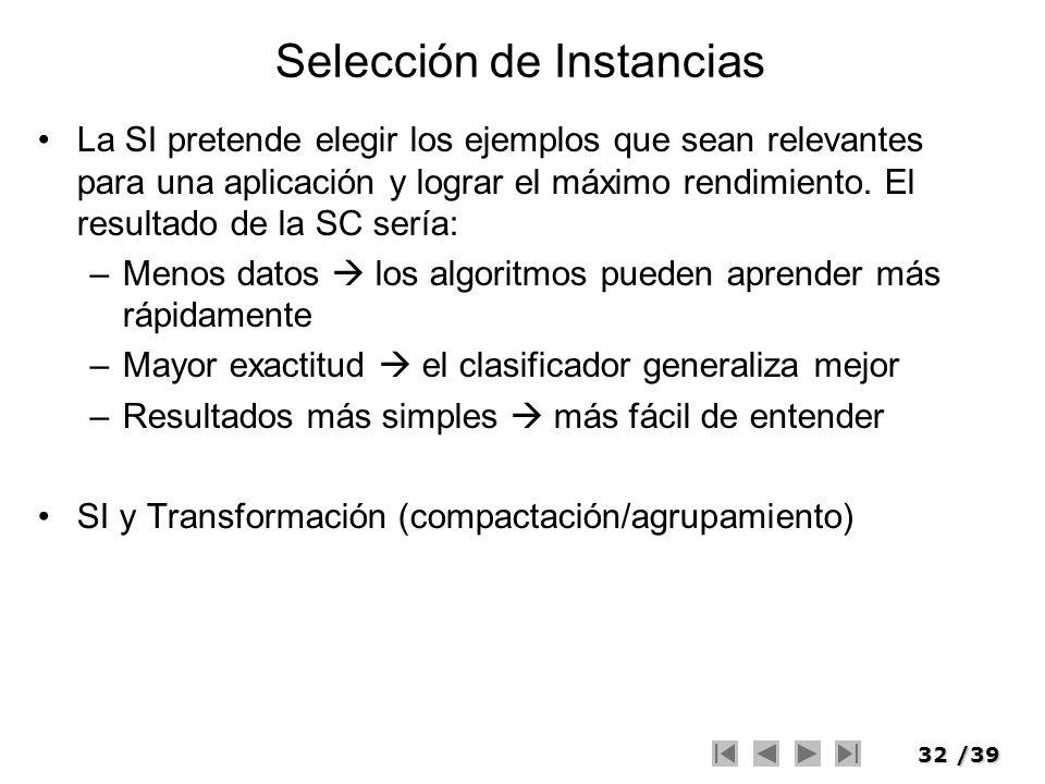 32/39 Selección de Instancias La SI pretende elegir los ejemplos que sean relevantes para una aplicación y lograr el máximo rendimiento. El resultado