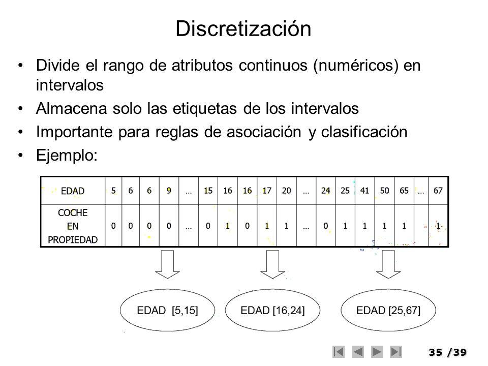 35/39 Discretización Divide el rango de atributos continuos (numéricos) en intervalos Almacena solo las etiquetas de los intervalos Importante para re