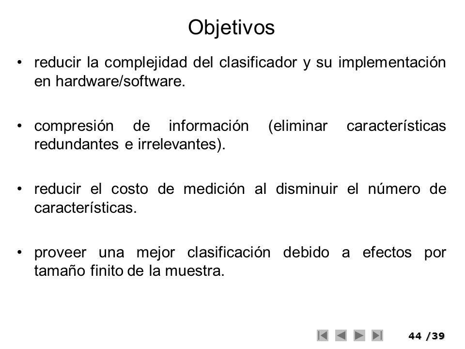 44/39 Objetivos reducir la complejidad del clasificador y su implementación en hardware/software. compresión de información (eliminar características