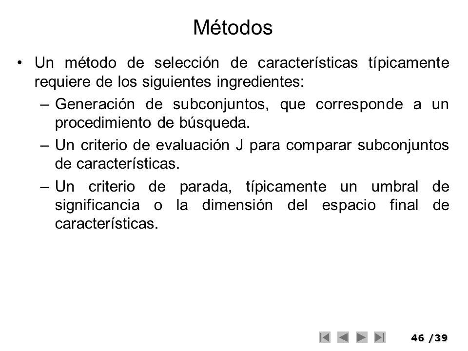 46/39 Métodos Un método de selección de características típicamente requiere de los siguientes ingredientes: –Generación de subconjuntos, que correspo