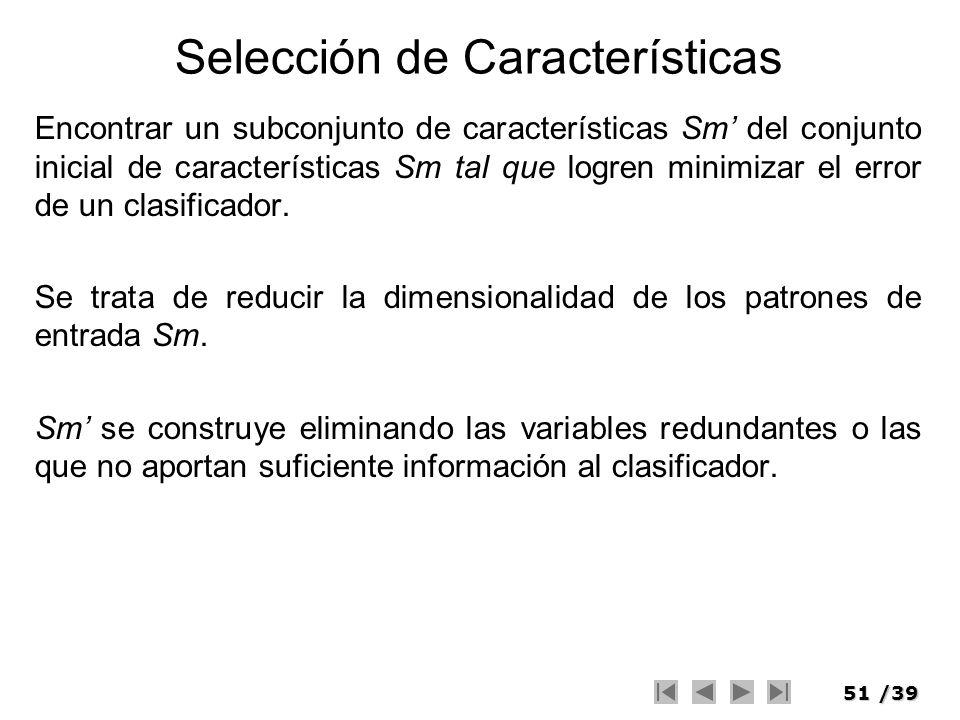 51/39 Selección de Características Encontrar un subconjunto de características Sm del conjunto inicial de características Sm tal que logren minimizar