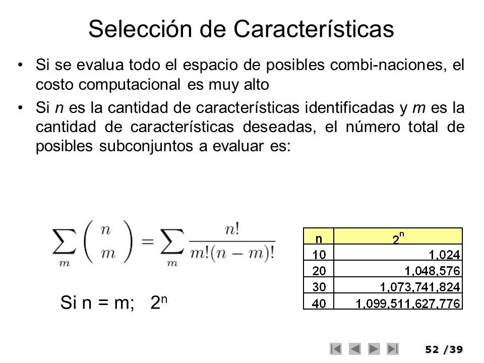52/39 Selección de Características Si se evalua todo el espacio de posibles combi-naciones, el costo computacional es muy alto Si n es la cantidad de