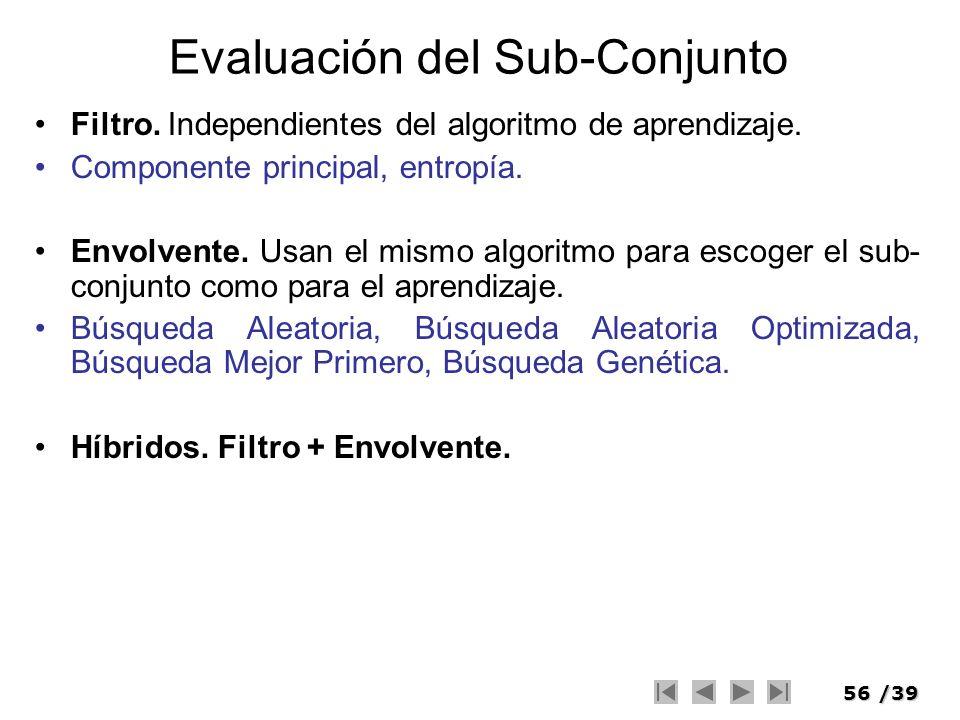56/39 Evaluación del Sub-Conjunto Filtro. Independientes del algoritmo de aprendizaje. Componente principal, entropía. Envolvente. Usan el mismo algor