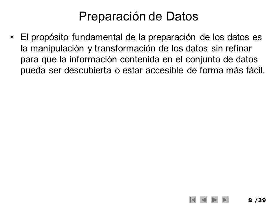8/39 Preparación de Datos El propósito fundamental de la preparación de los datos es la manipulación y transformación de los datos sin refinar para qu