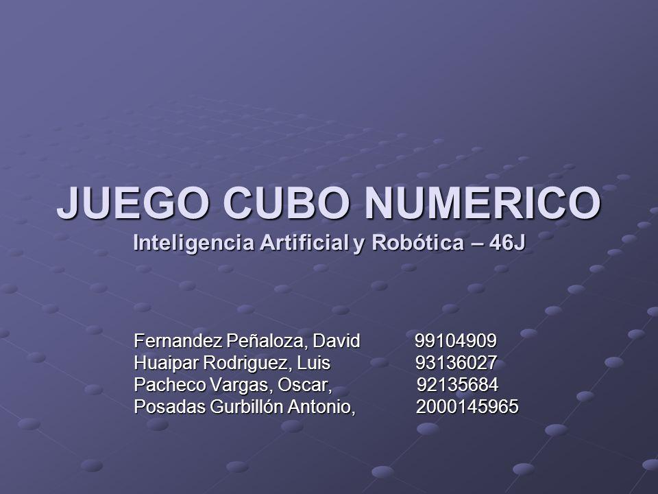 JUEGO CUBO NUMERICO Inteligencia Artificial y Robótica – 46J Fernandez Peñaloza, David 99104909 Huaipar Rodriguez, Luis 93136027 Pacheco Vargas, Oscar