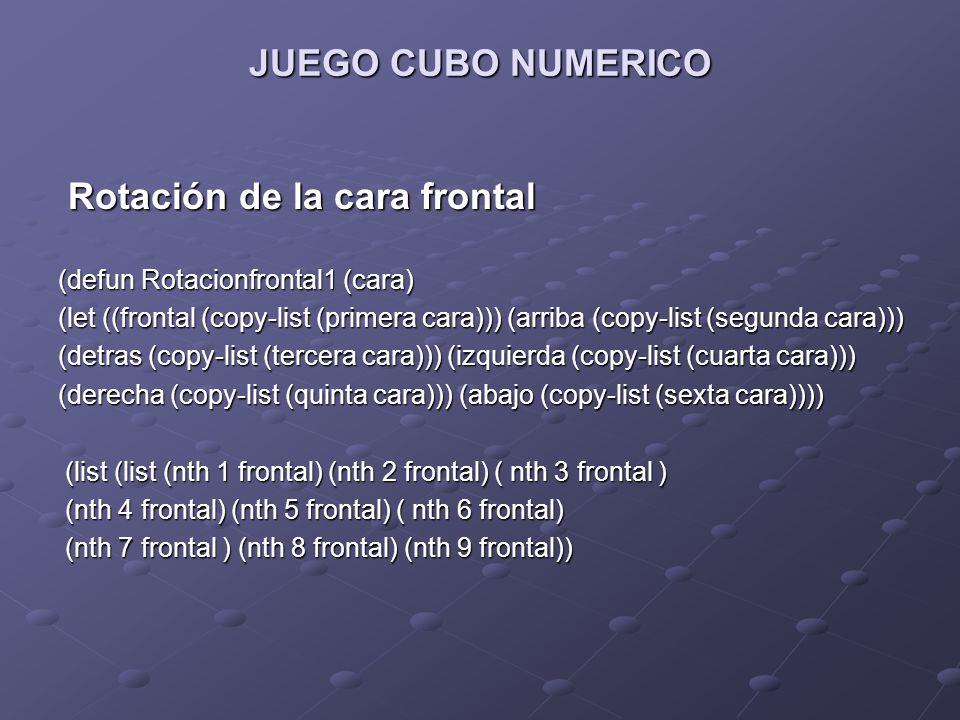 JUEGO CUBO NUMERICO Rotación de la cara frontal Rotación de la cara frontal (defun Rotacionfrontal1 (cara) (let ((frontal (copy-list (primera cara)))
