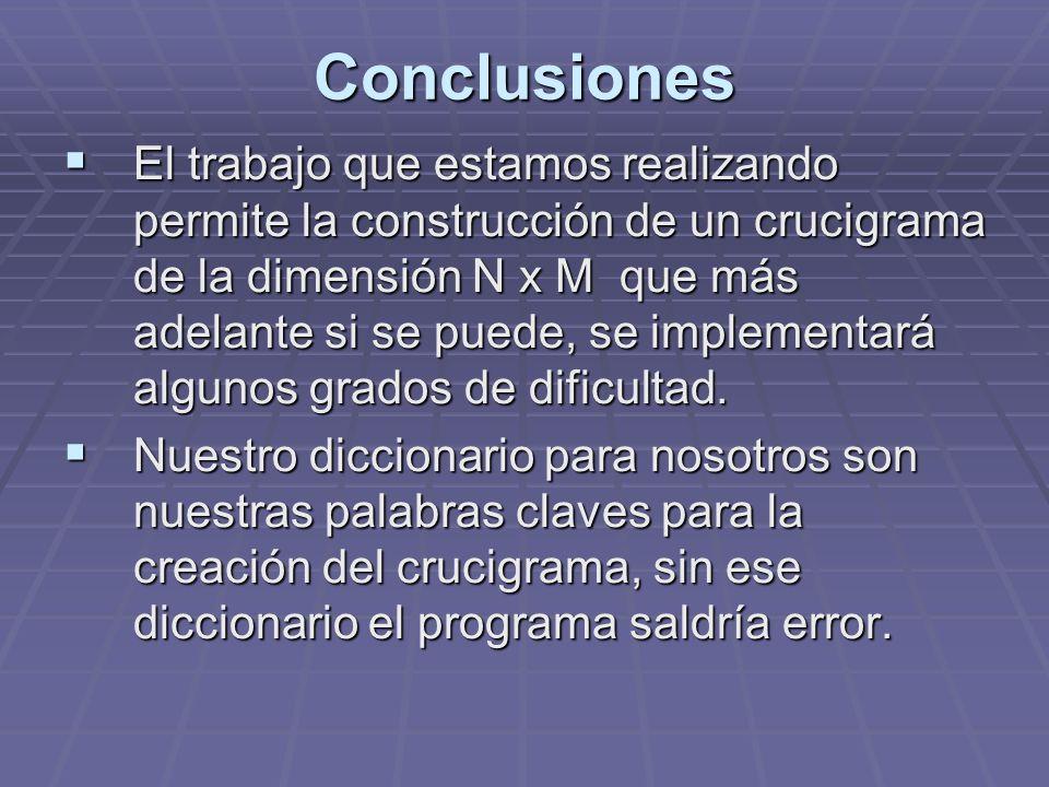Conclusiones El trabajo que estamos realizando permite la construcción de un crucigrama de la dimensión N x M que más adelante si se puede, se impleme