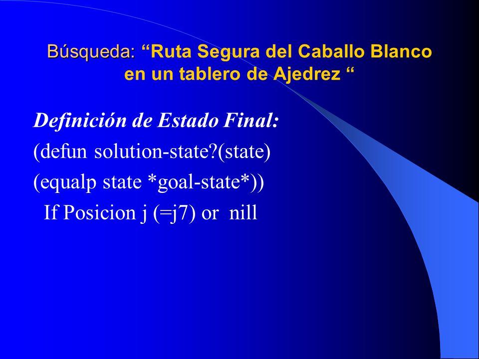 Búsqueda: Búsqueda: Ruta Segura del Caballo Blanco en un tablero de Ajedrez Definición de Estado Final: (defun solution-state?(state) (equalp state *g