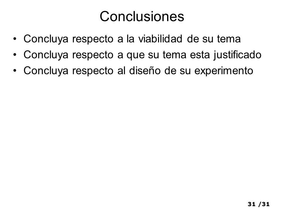 31/31 Conclusiones Concluya respecto a la viabilidad de su tema Concluya respecto a que su tema esta justificado Concluya respecto al diseño de su experimento