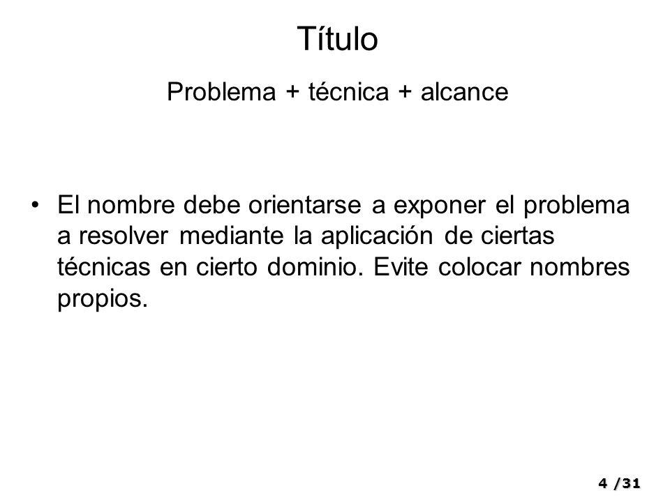 4/31 Título Problema + técnica + alcance El nombre debe orientarse a exponer el problema a resolver mediante la aplicación de ciertas técnicas en cierto dominio.