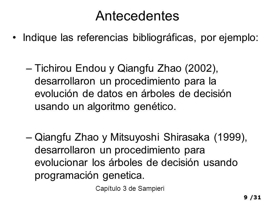 9/31 Antecedentes Indique las referencias bibliográficas, por ejemplo: –Tichirou Endou y Qiangfu Zhao (2002), desarrollaron un procedimiento para la evolución de datos en árboles de decisión usando un algoritmo genético.