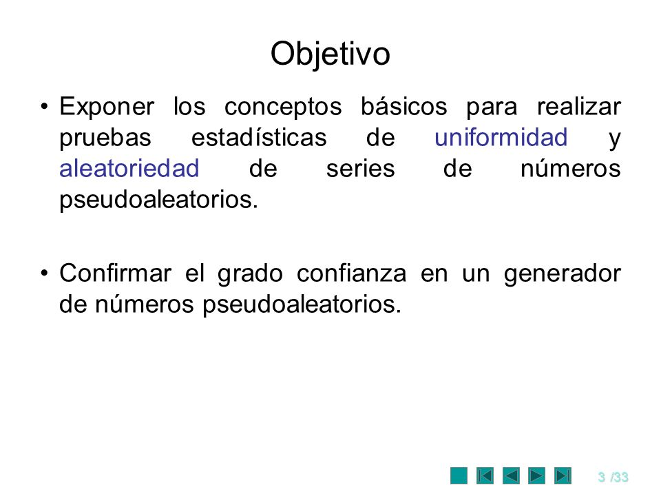 3/33 Objetivo Exponer los conceptos básicos para realizar pruebas estadísticas de uniformidad y aleatoriedad de series de números pseudoaleatorios. Co