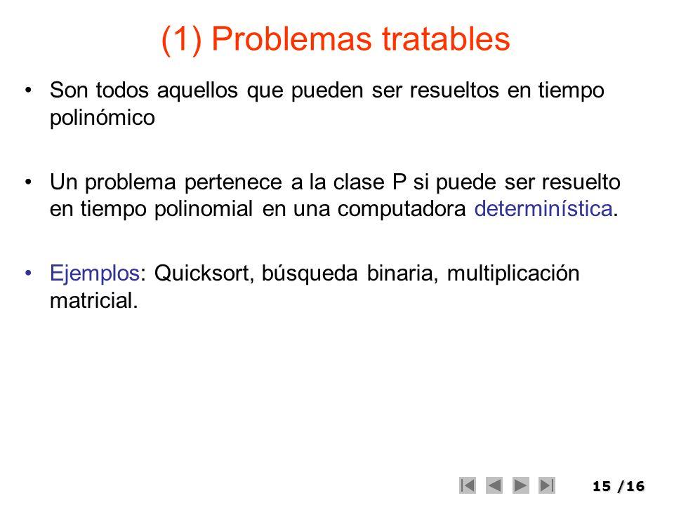 15/16 (1) Problemas tratables Son todos aquellos que pueden ser resueltos en tiempo polinómico Un problema pertenece a la clase P si puede ser resuelt