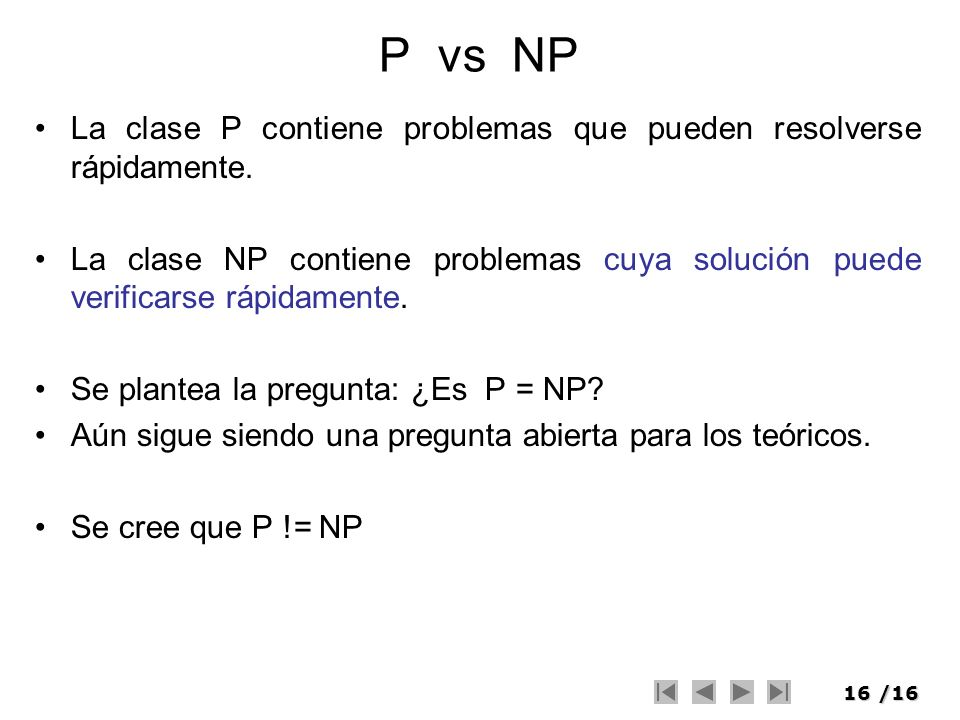 16/16 P vs NP La clase P contiene problemas que pueden resolverse rápidamente. La clase NP contiene problemas cuya solución puede verificarse rápidame