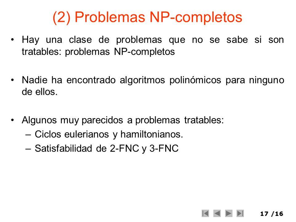 17/16 (2) Problemas NP-completos Hay una clase de problemas que no se sabe si son tratables: problemas NP-completos Nadie ha encontrado algoritmos pol