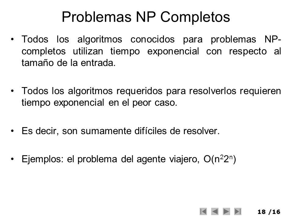 18/16 Problemas NP Completos Todos los algoritmos conocidos para problemas NP- completos utilizan tiempo exponencial con respecto al tamaño de la entr