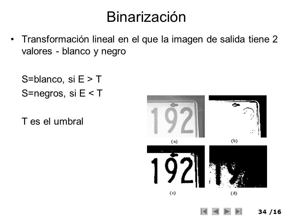 34/16 Binarización Transformación lineal en el que la imagen de salida tiene 2 valores - blanco y negro S=blanco, si E > T S=negros, si E < T T es el