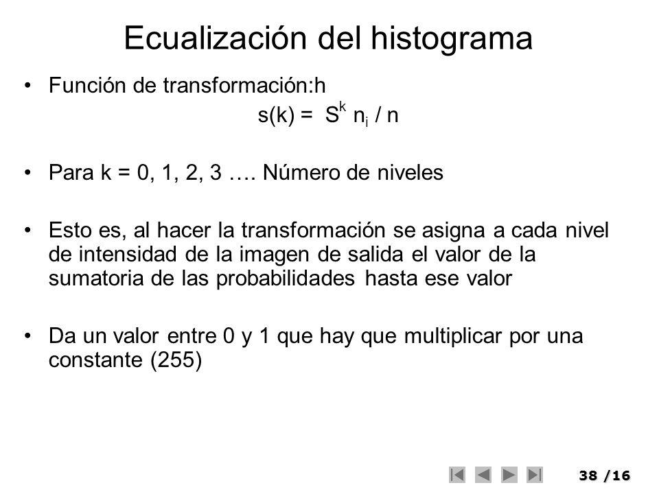 38/16 Ecualización del histograma Función de transformación:h s(k) = S k n i / n Para k = 0, 1, 2, 3 …. Número de niveles Esto es, al hacer la transfo