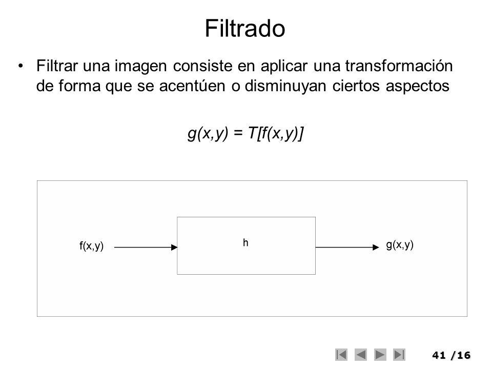 41/16 Filtrado Filtrar una imagen consiste en aplicar una transformación de forma que se acentúen o disminuyan ciertos aspectos g(x,y) = T[f(x,y)]