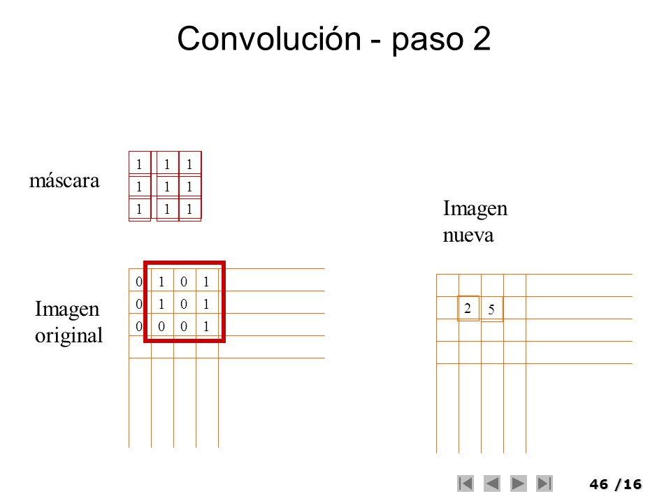 46/16 Convolución - paso 2 111 111 111 máscara Imagen original 01 1 0 00 0001 1 1 Imagen nueva 2 5