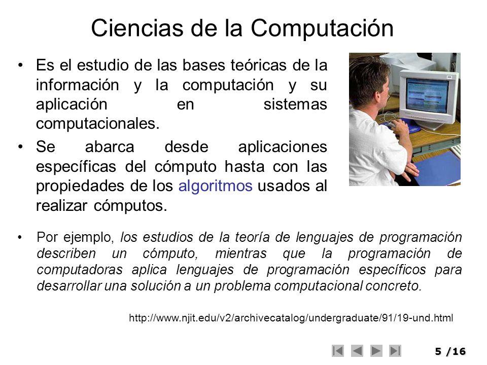 5/16 Ciencias de la Computación Es el estudio de las bases teóricas de la información y la computación y su aplicación en sistemas computacionales. Se