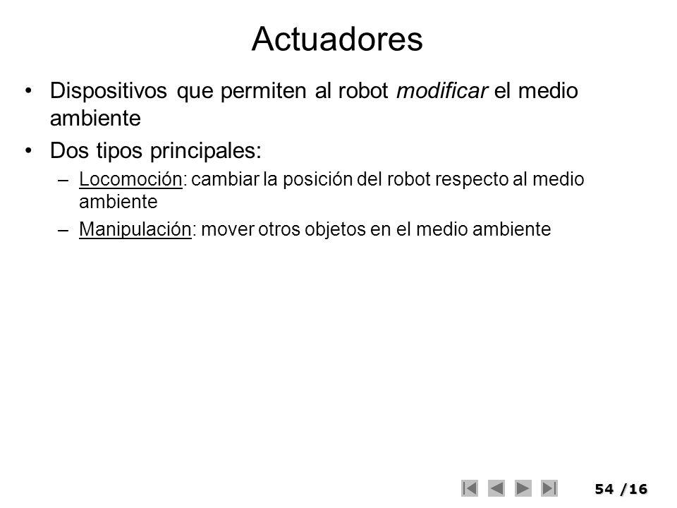 54/16 Actuadores Dispositivos que permiten al robot modificar el medio ambiente Dos tipos principales: –Locomoción: cambiar la posición del robot resp