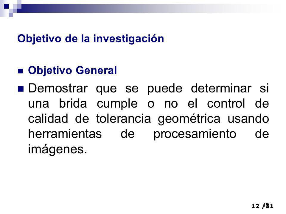 12/31 12 Objetivo de la investigación Objetivo General Demostrar que se puede determinar si una brida cumple o no el control de calidad de tolerancia